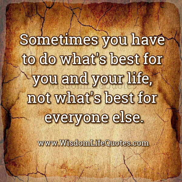 Sometimes You Have To Do Whats Best For You Wisdom Life Quotes