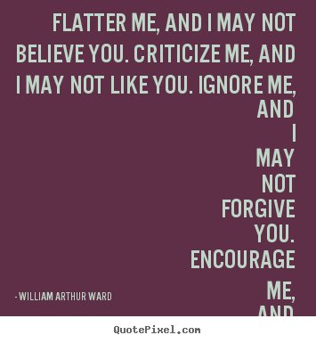 William Arthur Ward Picture Quotes Flatter Me And I May Not