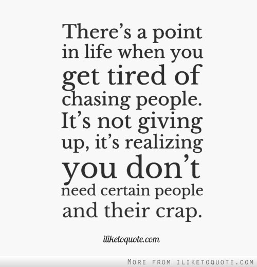 Theres A Point In Life When You Get Tired Of Chasing People Its