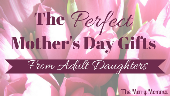The Perfect Mothers Day Gifts From Adult Daughters The Merry Momma