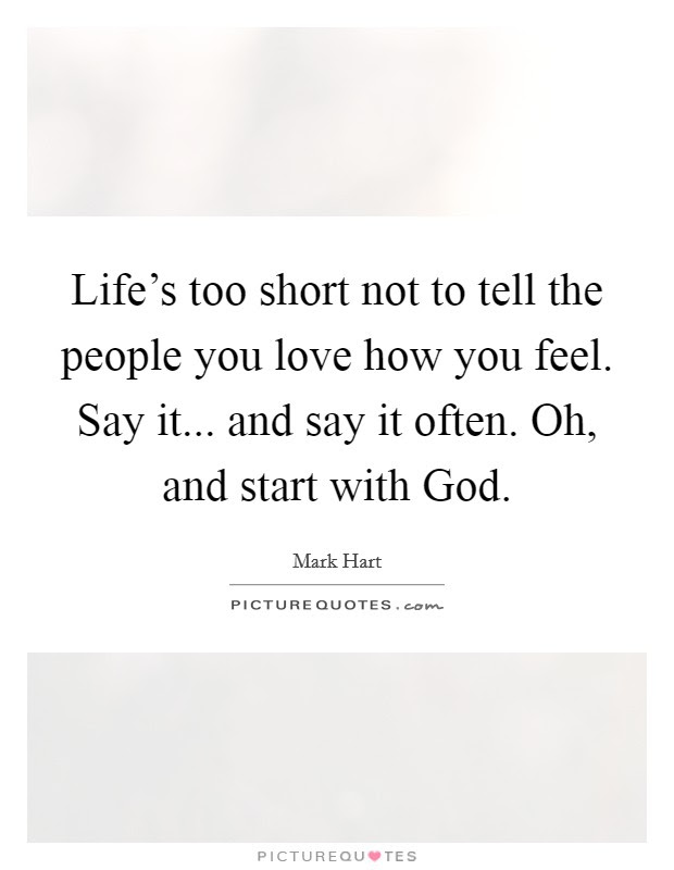 Lifes Too Short Not To Tell The People You Love How You Feel