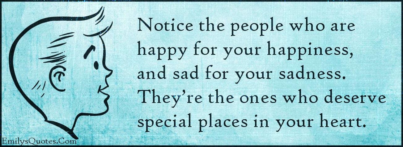 Notice The People Who Are Happy For Your Happiness And Sad For Your