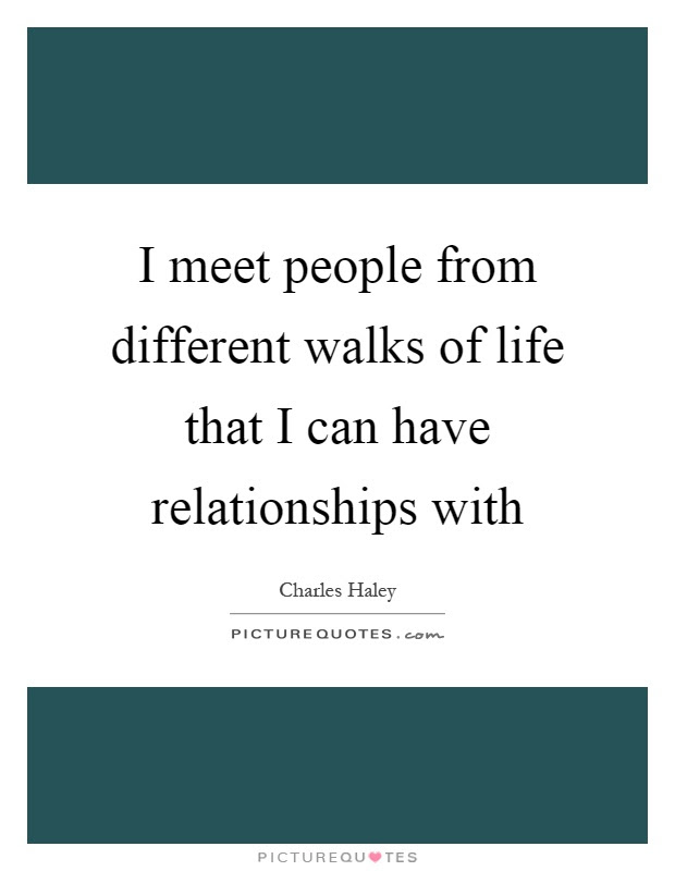 I Meet People From Different Walks Of Life That I Can Have
