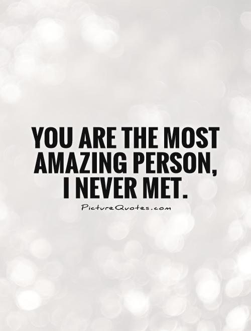 You Are The Most Amazing Person I Never Met Picture Quotes