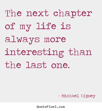 Michael Lipsey Picture Quotes The Next Chapter Of My Life Is