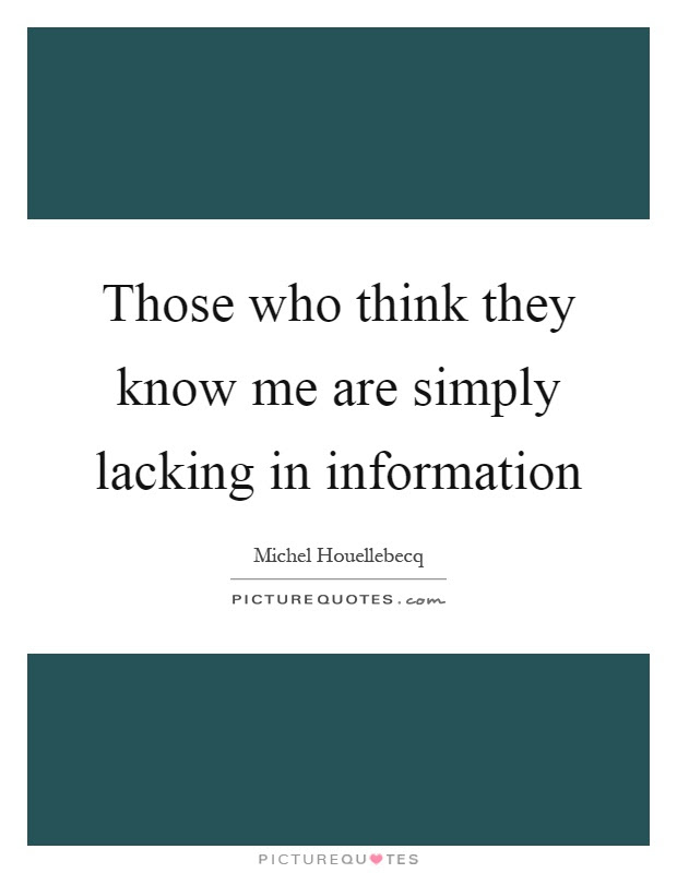 Those Who Think They Know Me Are Simply Lacking In Information