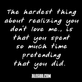 The Hardest Thing About Realizing You Dont Love Me Is That You