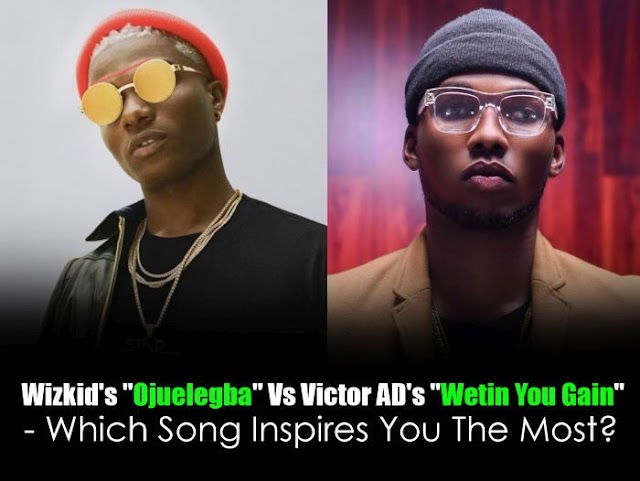 "Wizkid's ""Ojuelegba"" Vs Victor AD's ""Wetin You Gain"" – Which Song Inspires You The Most?"