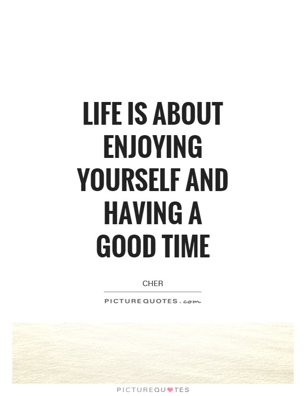 Life Is About Enjoying Yourself And Having A Good Time Picture Quotes