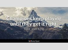 Billie Jean King   Champions keep playing until they get it