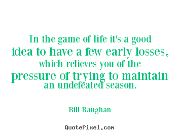 Bill Baughan Picture Quotes In The Game Of Life Its A Good Idea