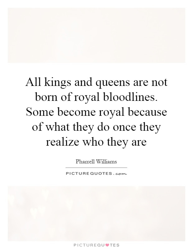 All Kings And Queens Are Not Born Of Royal Bloodlines Some