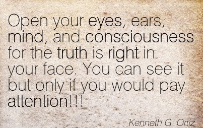Open Your Eyes Ears Mind And Consciousness For The Truth Is Right