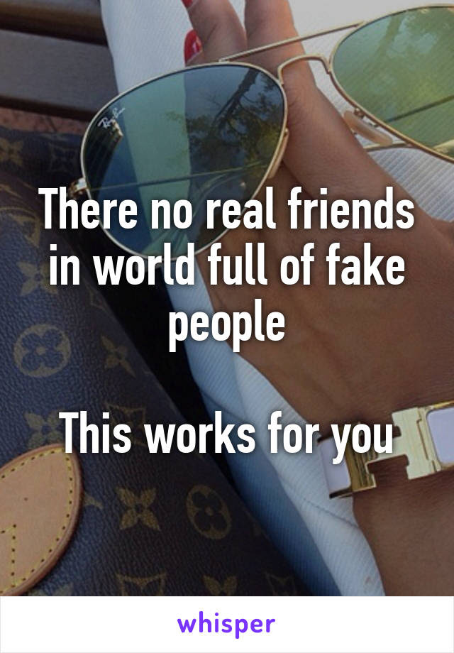 There No Real Friends In World Full Of Fake People This Works For You