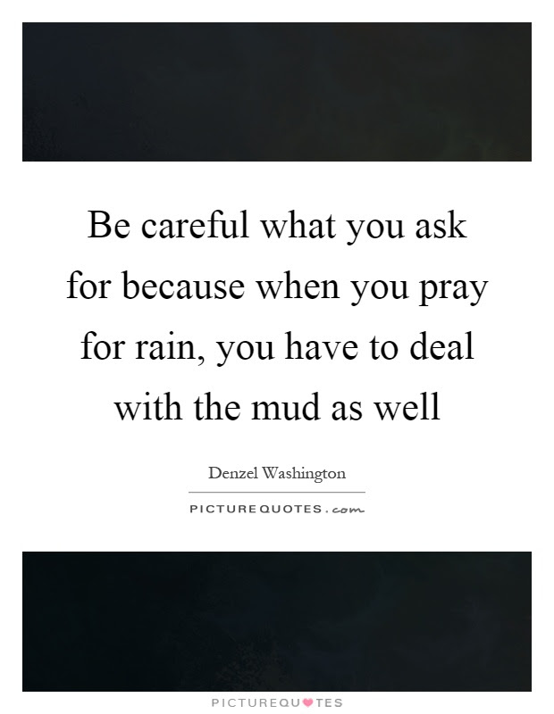 Be Careful What You Ask For Because When You Pray For Rain You