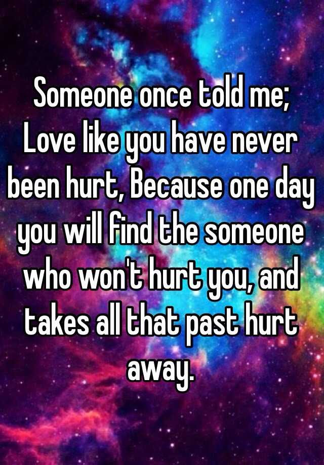 Someone Once Told Me Love Like You Have Never Been Hurt Because