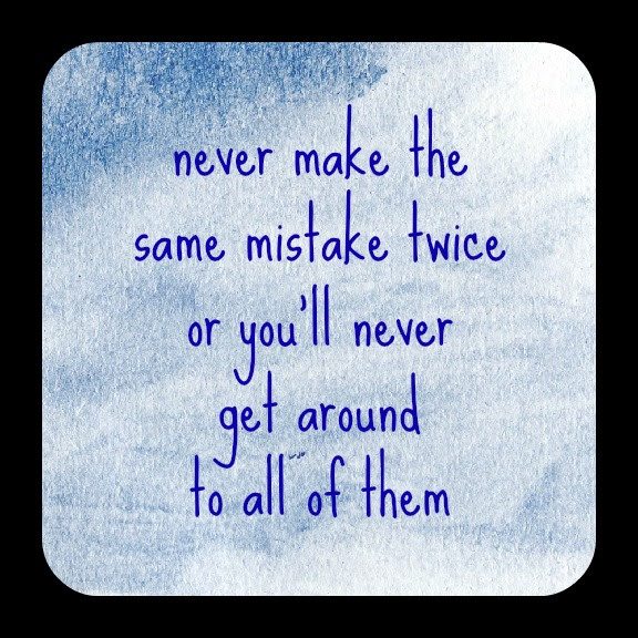Never Make The Same Mistake Twice Or Youll Never Get Around To All