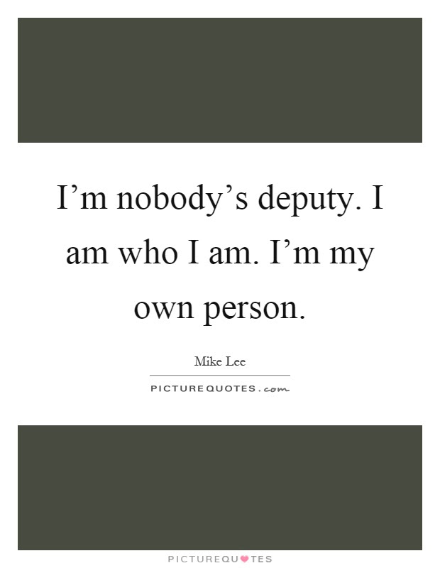 Im Nobodys Deputy I Am Who I Am Im My Own Person Picture Quotes