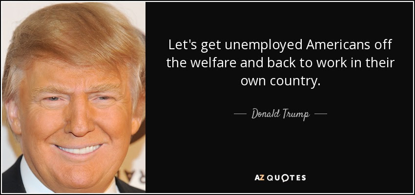 http://www.azquotes.com/picture-quotes/quote-let-s-get-unemployed-americans-off-the-welfare-and-back-to-work-in-their-own-country-donald-trump-151-71-64.jpg