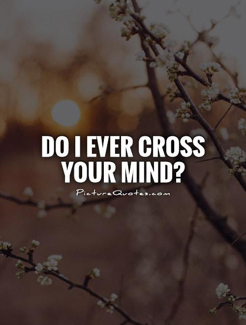 Do I Ever Cross Your Mind Picture Quotes