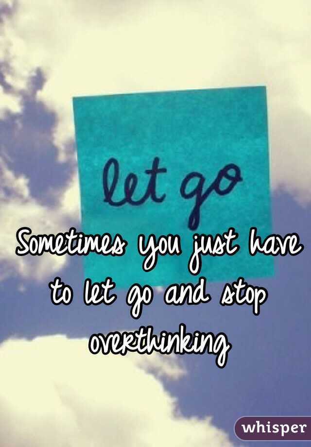 Sometimes You Just Have To Let Go And Stop Overthinking