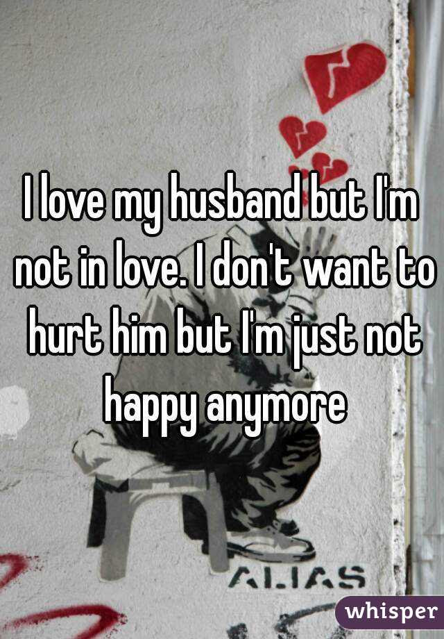 I Love My Husband But Im Not In Love I Dont Want To Hurt