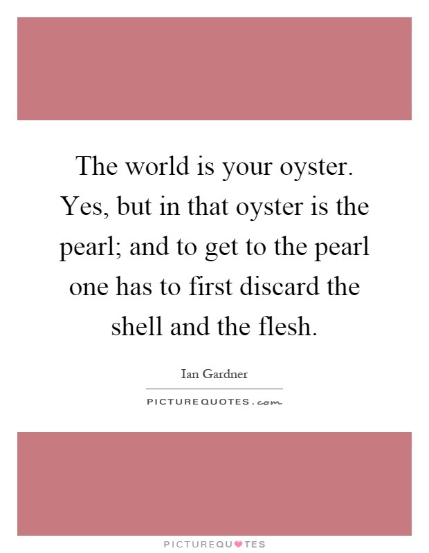 The World Is Your Oyster Yes But In That Oyster Is The Pearl