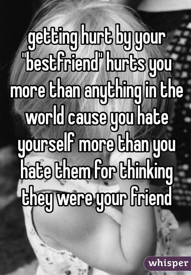 Getting Hurt By Your Bestfriend Hurts You More Than Anything In