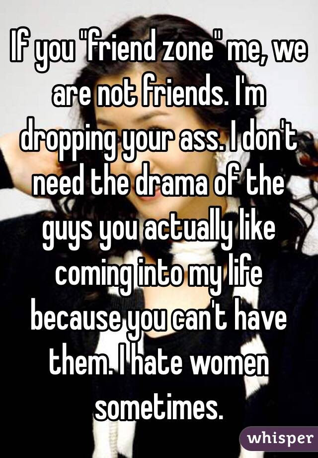 If You Friend Zone Me We Are Not Friends Im Dropping Your Ass