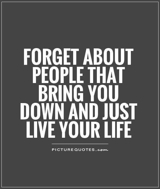 Forget About People That Bring You Down And Just Live Your Life
