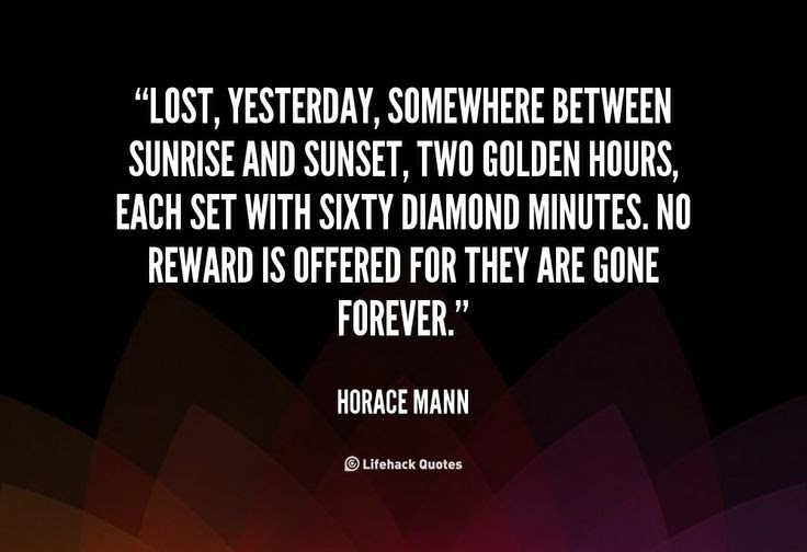 Lost, yesterday, somewhere between sunrise and sunset, two golden hours, each set with sixty diamond minutes. No reward is offered for they are gone forever. - Horace Mann at Lifehack QuotesHorace Mann at http://quotes.lifehack.org/by-author/horace-mann/