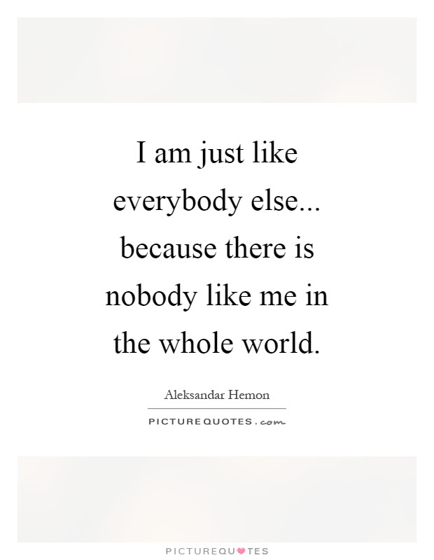 I Am Just Like Everybody Else Because There Is Nobody Like Me
