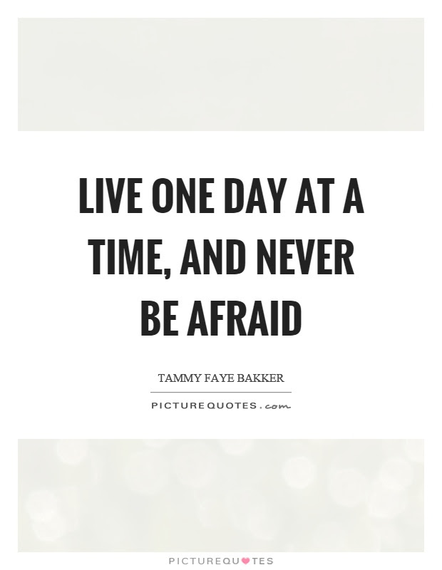 Live One Day At A Time And Never Be Afraid Picture Quotes