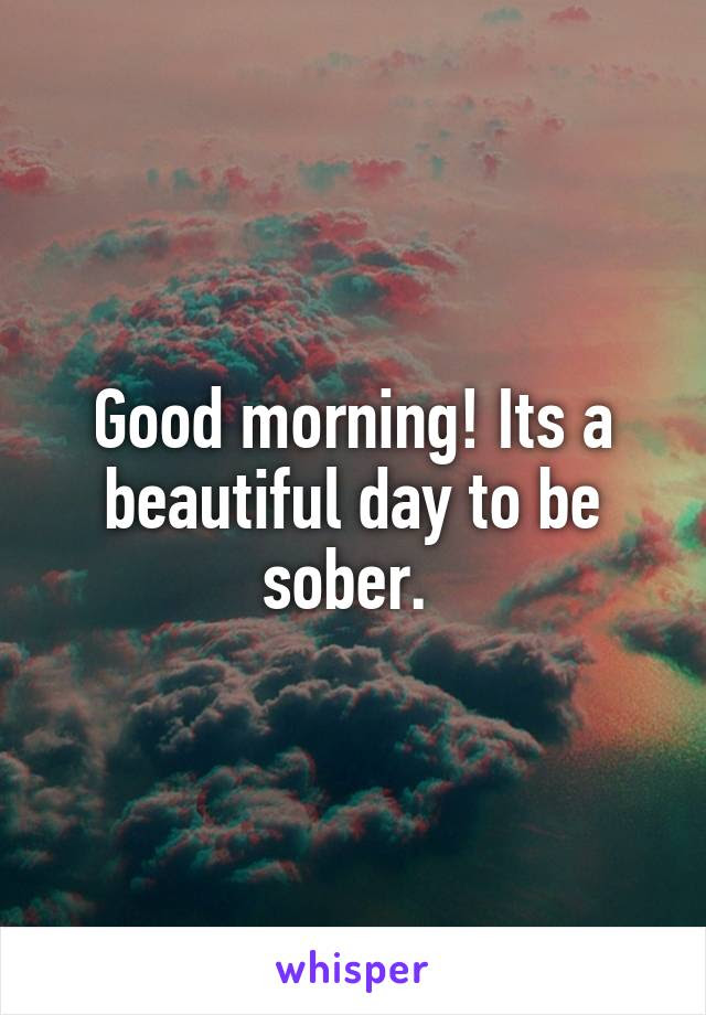 Good Morning Its A Beautiful Day To Be Sober