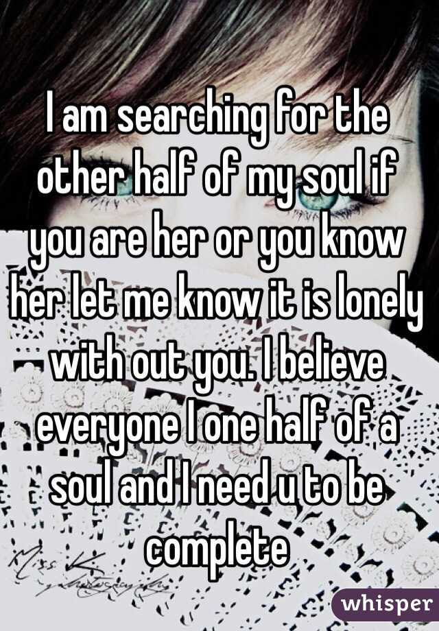 I Am Searching For The Other Half Of My Soul If You Are Her Or You