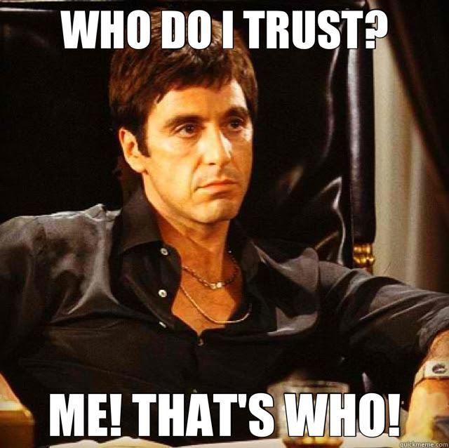 Who Do I Trust Me Thats Who Scarface Quickmeme