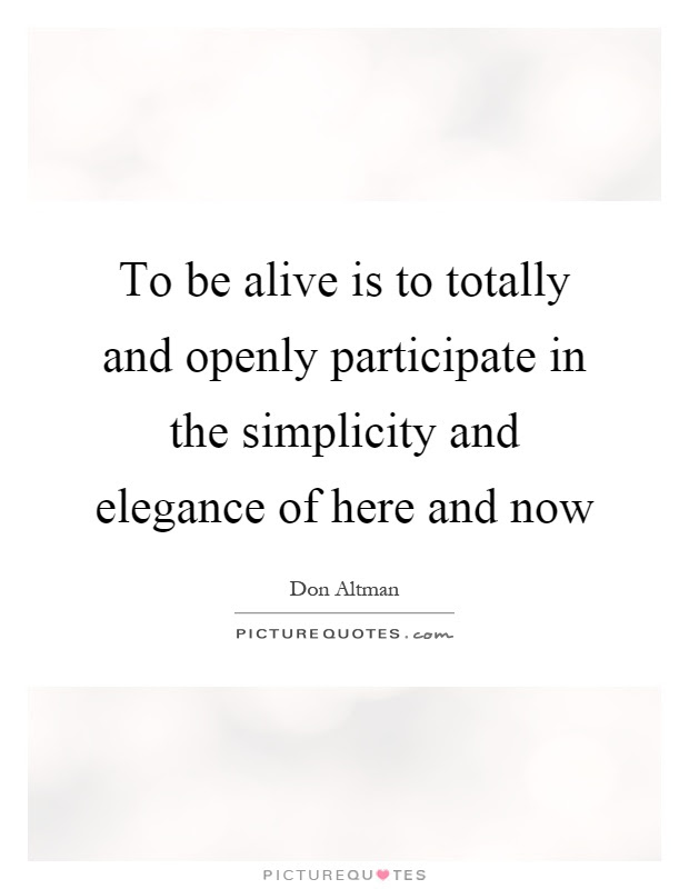 To Be Alive Is To Totally And Openly Participate In The Picture