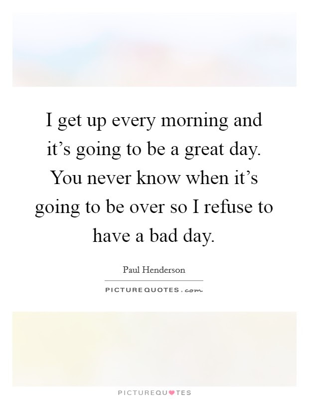 I Get Up Every Morning And Its Going To Be A Great Day You