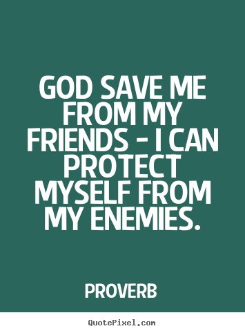 Friendship Quote God Save Me From My Friends I Can Protect