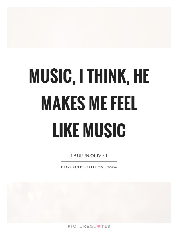 Music I Think He Makes Me Feel Like Music Picture Quotes