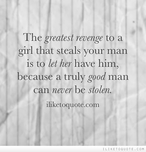 The Greatest Revenge To A Girl That Steals Your Man Is To Let Her