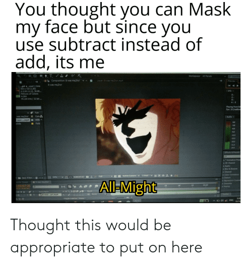 Control, Camera, and Time: You thought you can Mask my face but since you use subtract instead of add, its me T. Workspace: All Panels O SeardhHe Composition: It was me,Dio It was me,Dio! Layer: It was me,Diol.mp Preview p4,used 1 time 900 x 720 (1.00) , 30.00. 4 0:00:1 olors Info x Millions c H.264 44.100 kHz/32 bit … R: G: B: A: 0 Playing from RA fps: 30 (realtim Type Com was me,Dio! Audio x was..mp4 MPE 0.0 Fold olids -60 9.0 -12.0 -15.0 18.0 -21.0 -24.0 Effects & Presets Animation Prese 3D Channel Audio Blur &Sharpen Channel Color Correction &Full OActive Camera 1 View 0.0 0:00:07:25 50% 8 bpc Distort Expression Control It was me,Dio! All-Might Generate anan apia 9:00 00:07:25 00.00 f Keying Parent Source Name e None Tracker DIt wasiot.mp4 1 Togple Switche/Modes 328 AD ENG 5% 19/10 Thought this would be appropriate to put on here