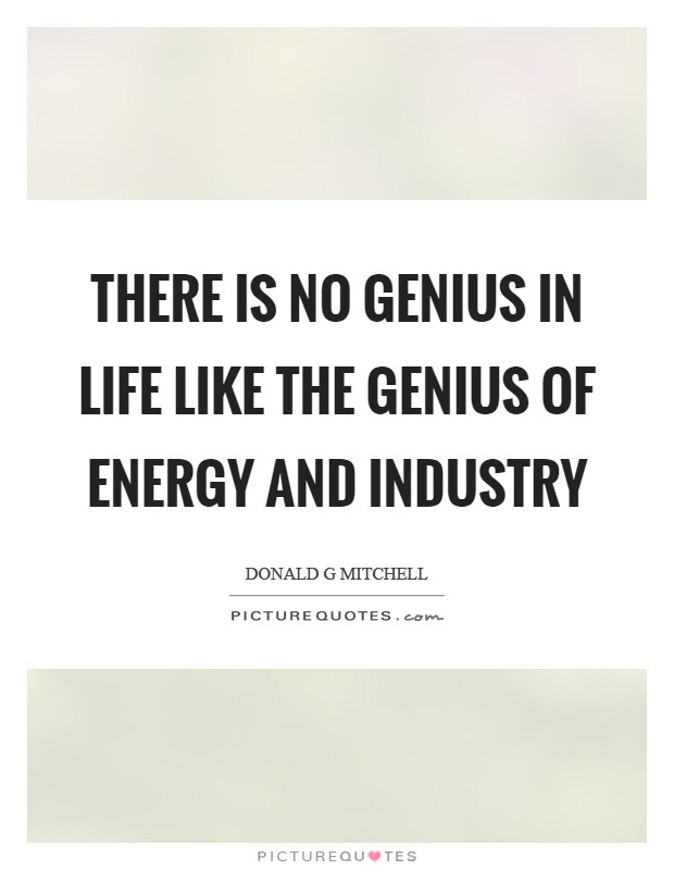 There Is No Genius In Life Like The Genius Of Energy And Industry