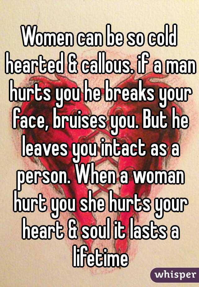 Women Can Be So Cold Hearted Callous If A Man Hurts You He Breaks