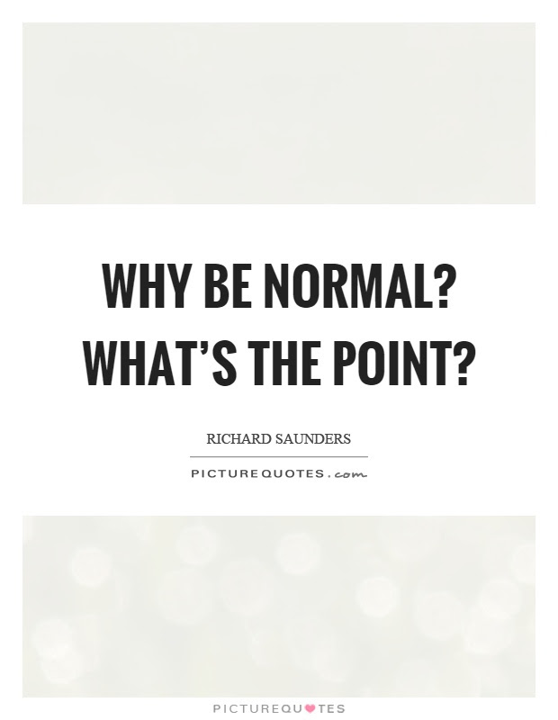 Why Be Normal Whats The Point Picture Quotes