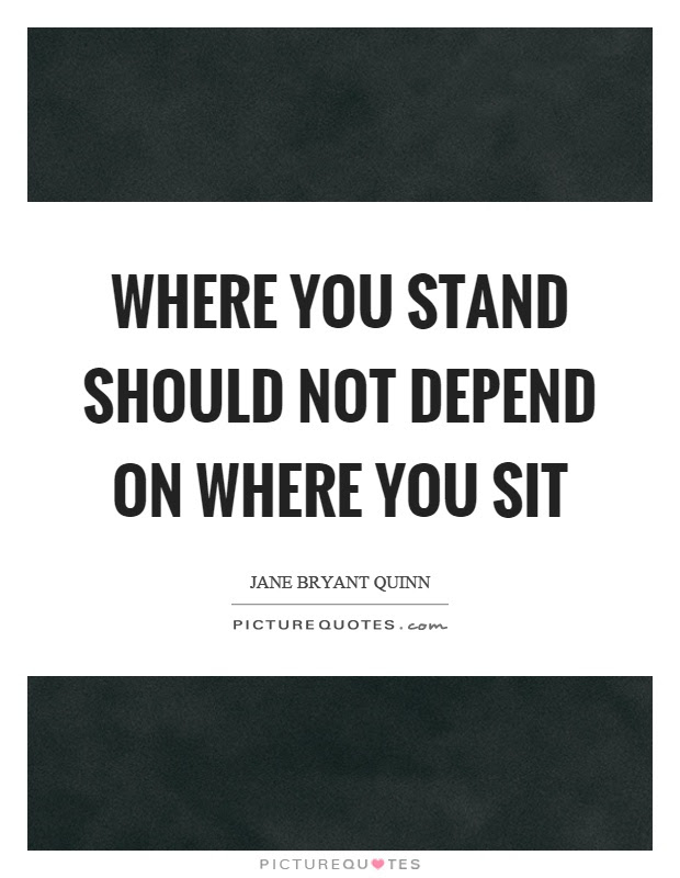 Where You Stand Should Not Depend On Where You Sit Picture Quotes