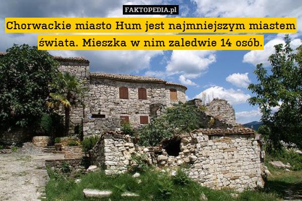 Chorwackie miasto Hum jest najmniejszym – Chorwackie miasto Hum jest najmniejszym miastem świata. Mieszka w nim zaledwie 14 osób.