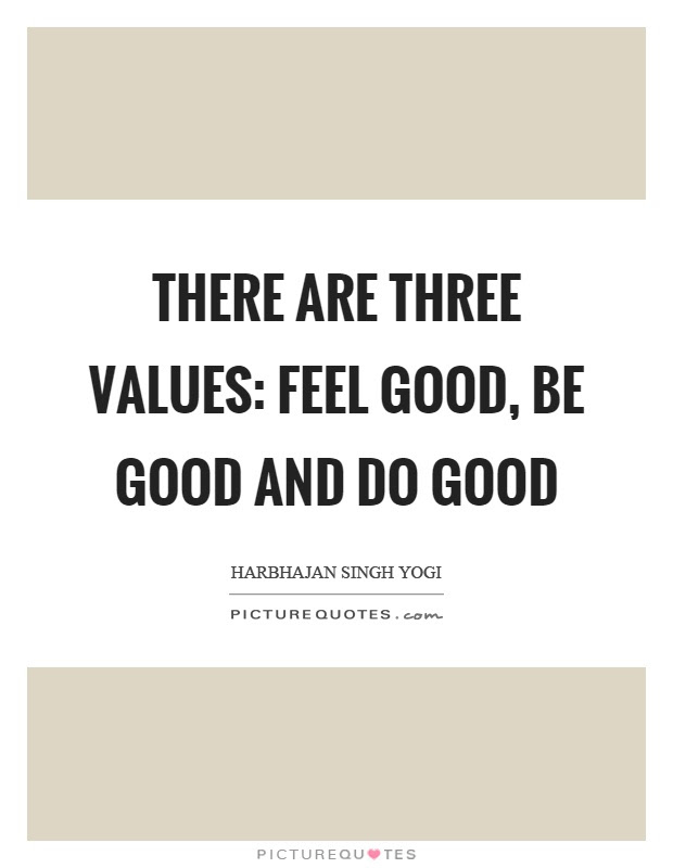 There Are Three Values Feel Good Be Good And Do Good Picture Quotes