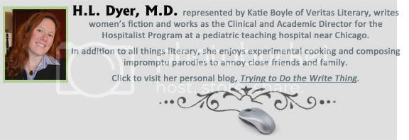H. L. Dyer, M.D. writes women's fiction and works as the Clinical and Academic Director for the Hospitalist Program at a pediatric teaching hospital near Chicago. In addition to all things literary, she enjoys experimental cooking and composing impromptu parodies to annoy close friends and family. Click to visit her personal blog, Trying to Do the Write Thing.