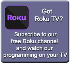 Got Roku TV?  Subscribe to our Roku channel to watch our programming on your TV.